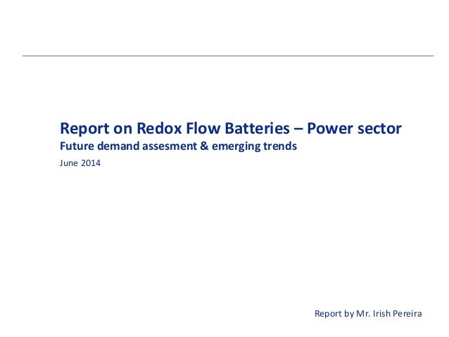 Report on Redox Flow Batteries – Power sector June 2014 Future demand assesment & emerging trends Report by Mr. Irish Pere...