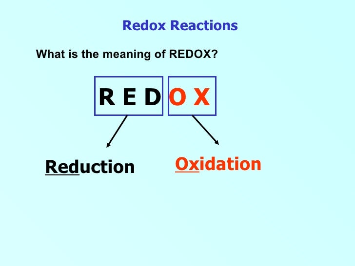 Redox Reactions What is the meaning of REDOX? R E D  O X Ox idation Red uction
