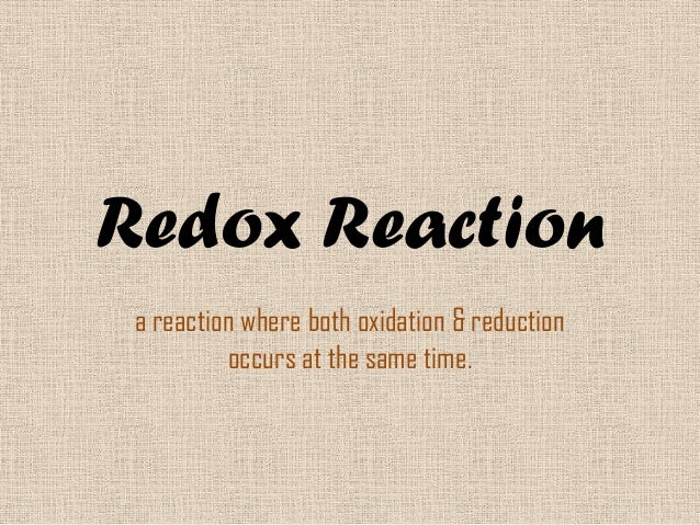 Redox Reaction a reaction where both oxidation & reduction          occurs at the same time.