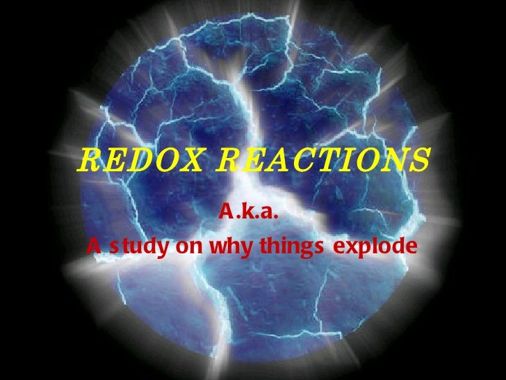 REDOX REACTIONS A.k.a.  A study on why things explode