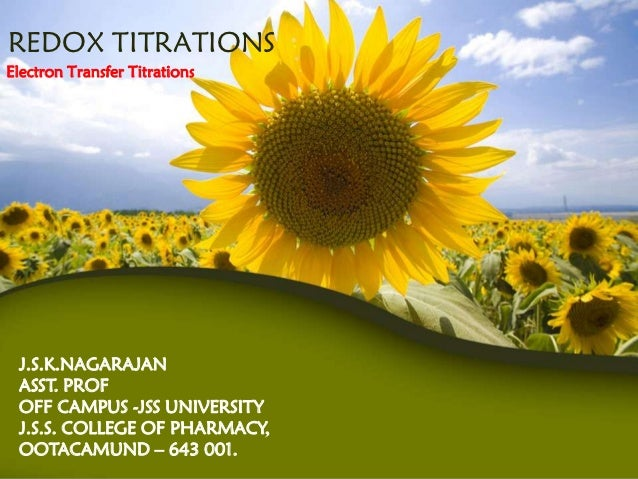 REDOX TITRATIONSElectron Transfer Titrations J.S.K.NAGARAJAN ASST. PROF OFF CAMPUS -JSS UNIVERSITY J.S.S. COLLEGE OF PHARM...
