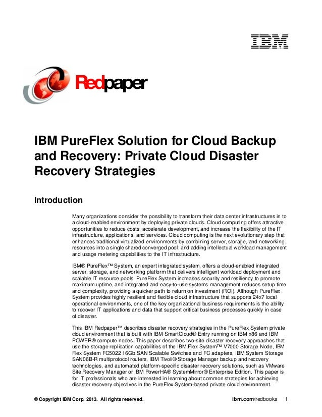 Redpaper IBM PureFlex Solution for Cloud Backup and Recovery: Private Cloud Disaster Recovery Strategies Introduction Many...
