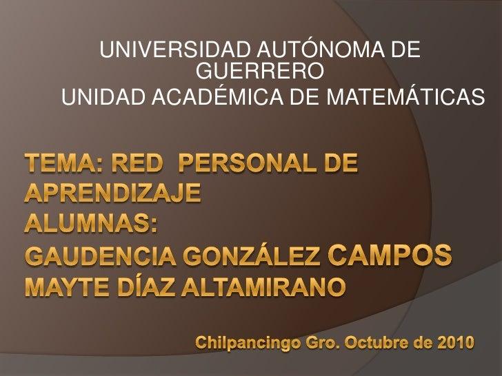 UNIVERSIDAD AUTÓNOMA DE GUERRERO<br />UNIDAD ACADÉMICA DE MATEMÁTICAS<br />Tema: red  personal de aprendizajealumnas:gaude...
