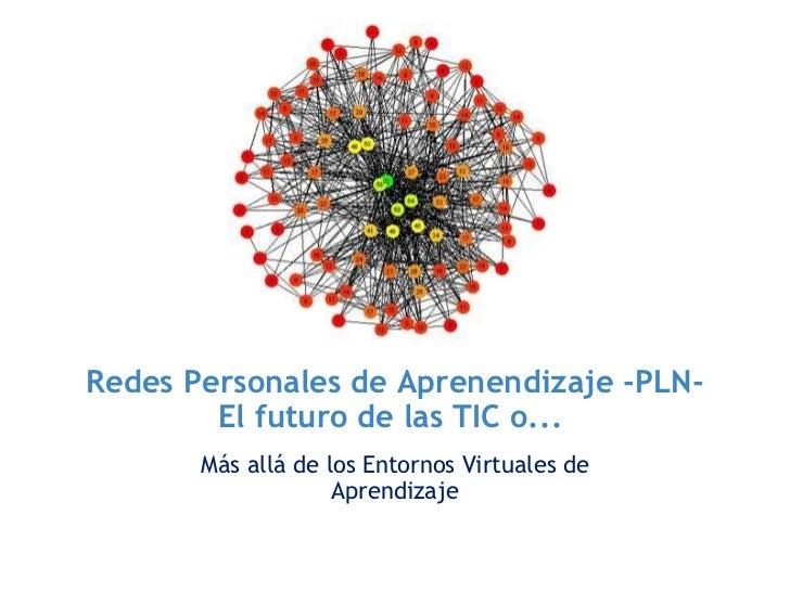 Redes Personales de Aprenendizaje -PLN- El futuro de las TIC o... <ul><li>Más allá de los Entornos Virtuales de Aprendiza...