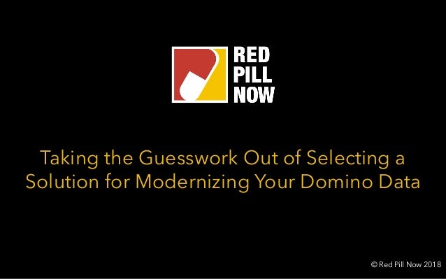 Taking the Guesswork Out of Selecting a Solution for Modernizing Your Domino Data © Red Pill Now 2018