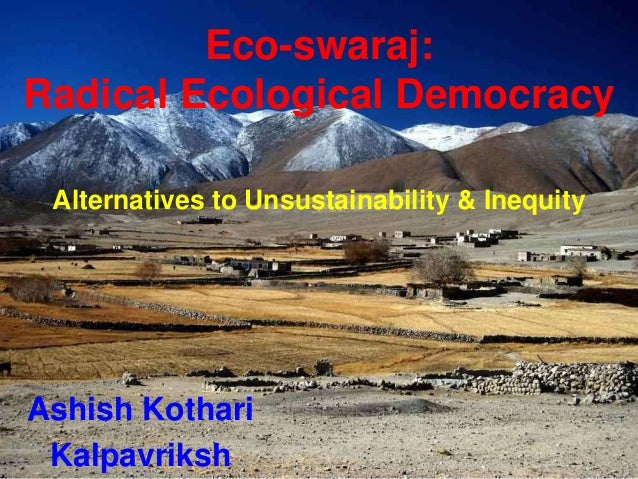 Eco-swaraj: Radical Ecological Democracy Alternatives to Unsustainability & Inequity Ashish Kothari Kalpavriksh