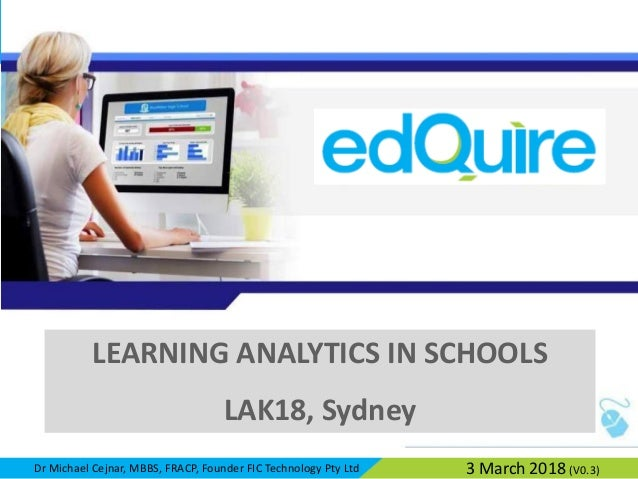 Dr Michael Cejnar, MBBS, FRACP, Founder FIC Technology Pty Ltd LEARNING ANALYTICS IN SCHOOLS LAK18, Sydney 3 March 2018 (V...