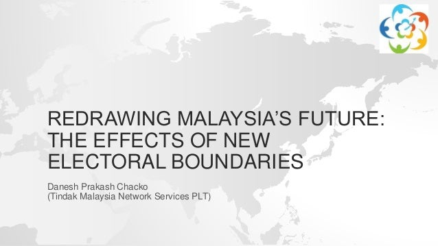 REDRAWING MALAYSIA'S FUTURE: THE EFFECTS OF NEW ELECTORAL BOUNDARIES Danesh Prakash Chacko (Tindak Malaysia Network Servic...