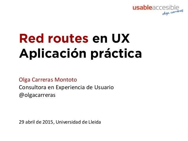 Red routes en UX Aplicación práctica 29 abril de 2015, Universidad de Lleida Olga Carreras Montoto Consultora en Experienc...