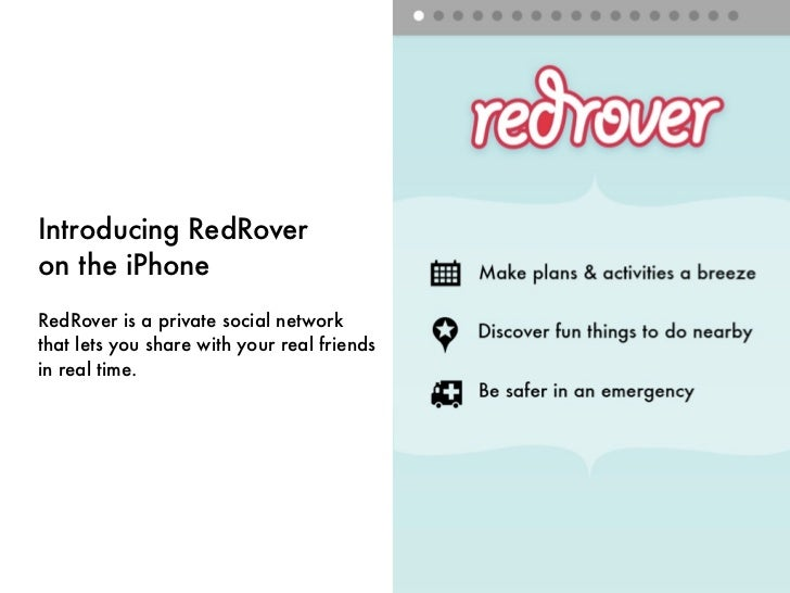 Introducing RedRoveron the iPhoneRedRover is a private social networkthat lets you share with your real friendsin real time.