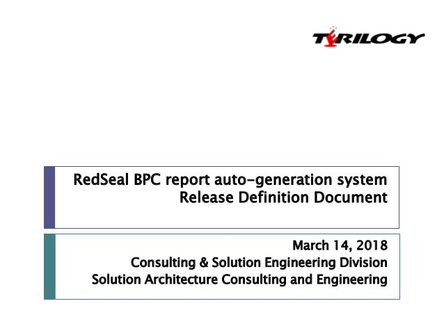 RedSeal BPC report auto-generation system Release Definition Document March 14, 2018 Consulting & Solution Engineering Div...