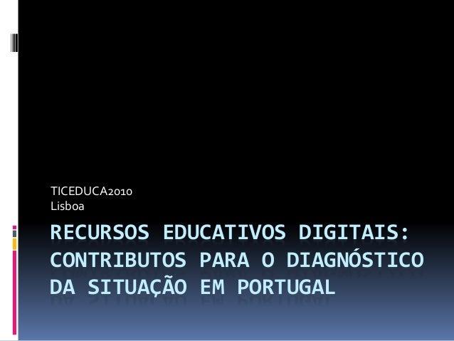 RECURSOS EDUCATIVOS DIGITAIS: CONTRIBUTOS PARA O DIAGNÓSTICO DA SITUAÇÃO EM PORTUGAL TICEDUCA2010 Lisboa