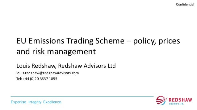 Expertise. Integrity. Excellence. Confidential EU Emissions Trading Scheme – policy, prices and risk management Louis Reds...