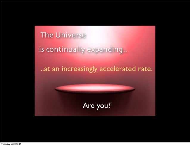 The Universe                       is continually expanding..                       ..at an increasingly accelerated rate....