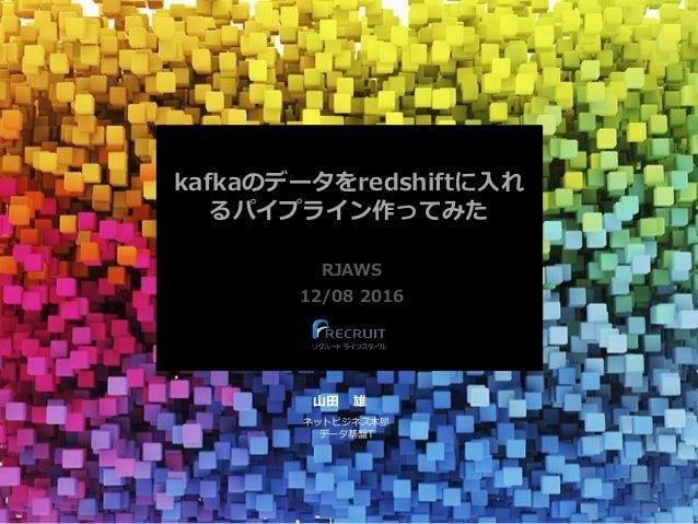 kafkaのデータをredshiftに入れ るパイプライン作ってみた RJAWS 12/08 2016 山田 雄 ネットビジネス本部 データ基盤T