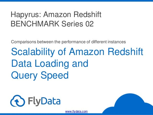 Hapyrus: Amazon Redshift BENCHMARK Series 02 Scalability of Amazon Redshift Data Loading and Query Speed Comparisons betwe...