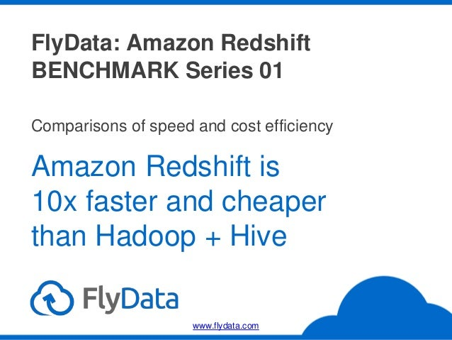 FlyData: Amazon Redshift BENCHMARK Series 01 Amazon Redshift is 10x faster and cheaper than Hadoop + Hive Comparisons of s...