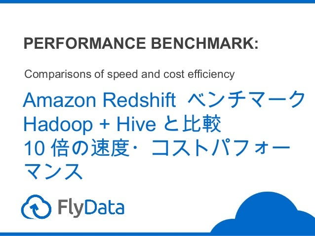 PERFORMANCE BENCHMARK: Comparisons of speed and cost efficiency  Amazon Redshift ベンチマーク Hadoop + Hive と比較 10 倍の速度・コストパフォー ...