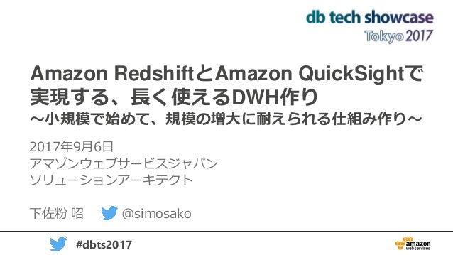 1 #dbts2017 Amazon RedshiftとAmazon QuickSightで 実現する、長く使えるDWH作り ~小規模で始めて、規模の増大に耐えられる仕組み作り~ 2017年9月6日 アマゾンウェブサービスジャパン ソリューショ...