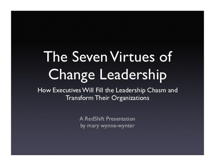 The Seven Virtues of    Change Leadership How Executives Will Fill the Leadership Chasm and         Transform Their Organi...