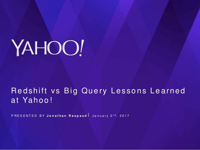 Redshift vs Big Query Lessons Learned at Yahoo! P R E S E N T E D B Y J o n a t h a n R a s p a u d ⎪ J a n u a r y 2 n d ...