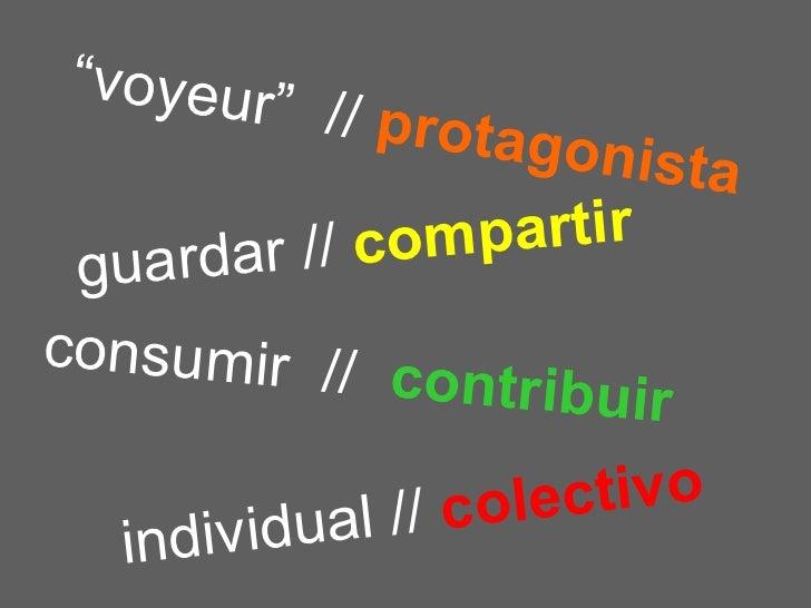 """guardar //   compartir consumir  //   contribuir """" voyeur""""  //   protagonista individual //   colectivo"""