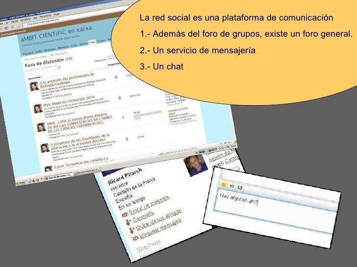 La red social es una plataforma de comunicación 1.- Además del foro de grupos, existe un foro general. 2.- Un servicio de ...