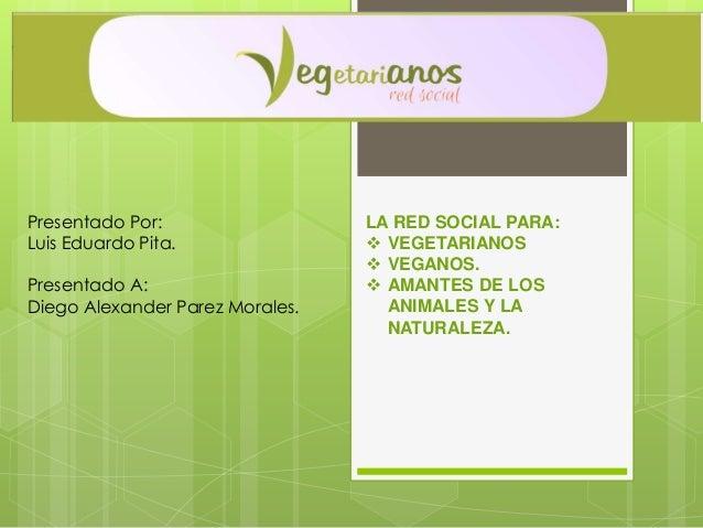 LA RED SOCIAL PARA:  VEGETARIANOS  VEGANOS.  AMANTES DE LOS ANIMALES Y LA NATURALEZA. Presentado Por: Luis Eduardo Pita...