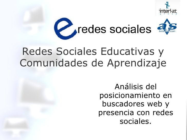 Redes Sociales Educativas y Comunidades de Aprendizaje Análisis del posicionamiento en buscadores web y presencia con rede...