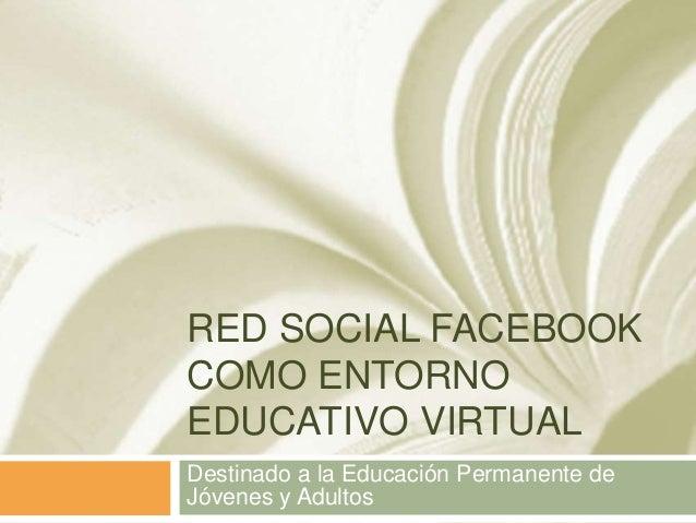 RED SOCIAL FACEBOOK COMO ENTORNO EDUCATIVO VIRTUAL Destinado a la Educación Permanente de Jóvenes y Adultos