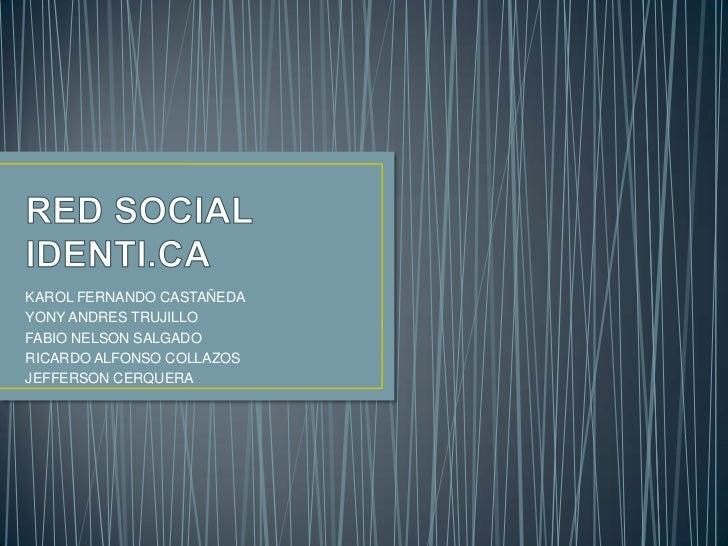 RED SOCIAL IDENTI.CA<br />KAROL FERNANDO CASTAÑEDA<br />YONY ANDRES TRUJILLO<br />FABIO NELSON SALGADO <br />RICARDO ALFON...