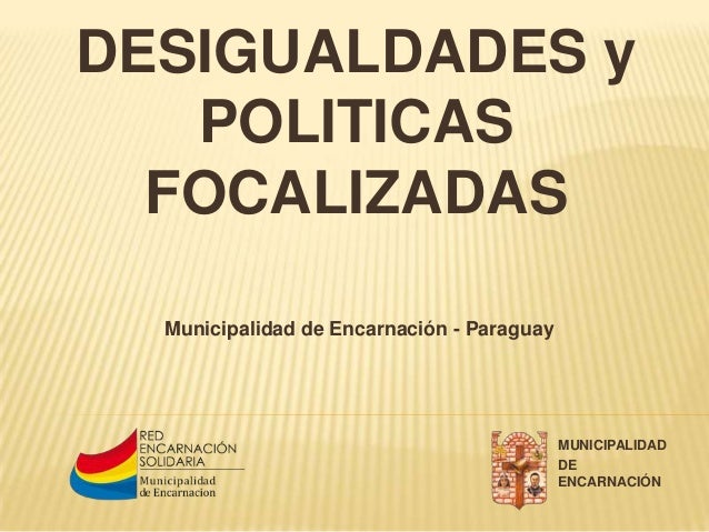DESIGUALDADES y POLITICAS FOCALIZADAS Municipalidad de Encarnación - Paraguay MUNICIPALIDAD DE ENCARNACIÓN