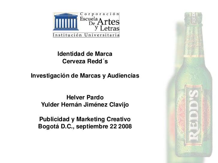 Identidad de Marca          Cerveza Redd´sInvestigación de Marcas y Audiencias           Helver Pardo   Yulder Hernán Jimé...