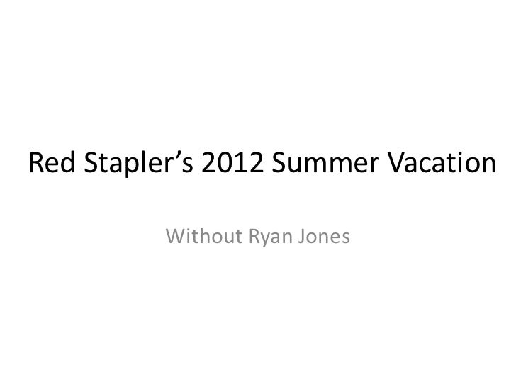 Red Stapler's 2012 Summer Vacation         Without Ryan Jones