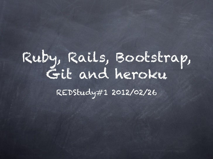 Ruby, Rails, Bootstrap,   Git and heroku    REDStudy#1 2012/02/26