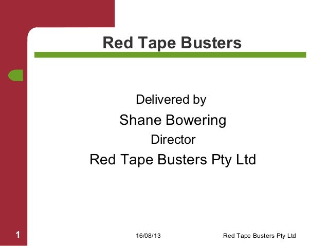 16/08/13 Red Tape Busters Pty Ltd1 Red Tape Busters Delivered by Shane Bowering Director Red Tape Busters Pty Ltd
