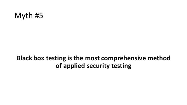 Myth #5 Black box testing is the most comprehensive method of applied security testing