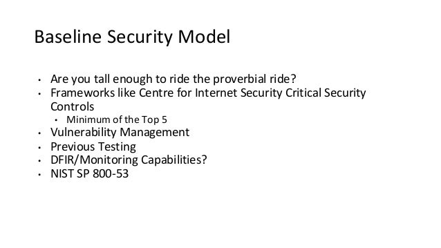 Baseline Security Model • Are you tall enough to ride the proverbial ride? • Frameworks like Centre for Internet Security ...