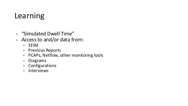 """Learning • """"Simulated Dwell Time"""" • Access to and/or data from: • SEIM • Previous Reports • PCAPs, Netflow, other monitori..."""