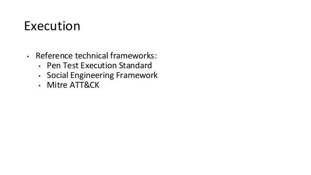 Execution • Reference technical frameworks: • Pen Test Execution Standard • Social Engineering Framework • Mitre ATT&CK