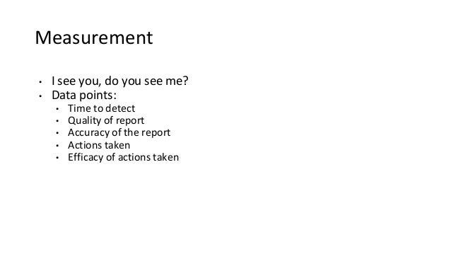 Measurement • I see you, do you see me? • Data points: • Time to detect • Quality of report • Accuracy of the report • Act...
