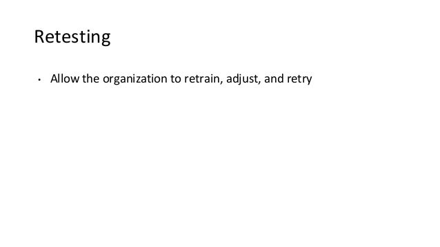 Retesting • Allow the organization to retrain, adjust, and retry