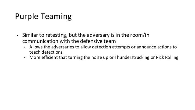 Purple Teaming • Similar to retesting, but the adversary is in the room/in communication with the defensive team • Allows ...
