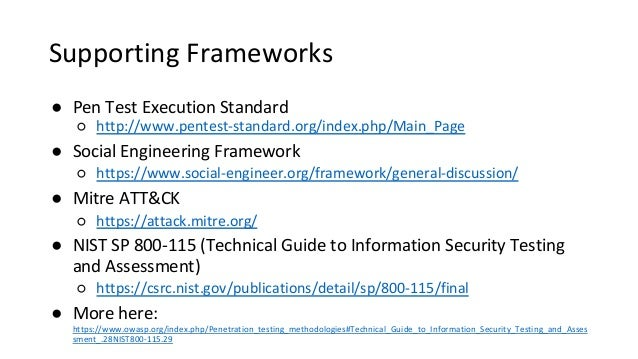 Supporting Frameworks ● Pen Test Execution Standard ○ http://www.pentest-standard.org/index.php/Main_Page ● Social Enginee...