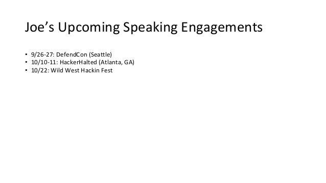 Joe's Upcoming Speaking Engagements • 9/26-27: DefendCon (Seattle) • 10/10-11: HackerHalted (Atlanta, GA) • 10/22: Wild We...