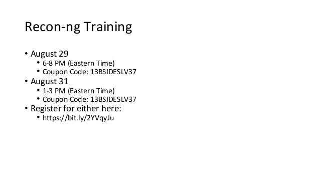 Recon-ng Training • August 29 • 6-8 PM (Eastern Time) • Coupon Code: 13BSIDESLV37 • August 31 • 1-3 PM (Eastern Time) • Co...