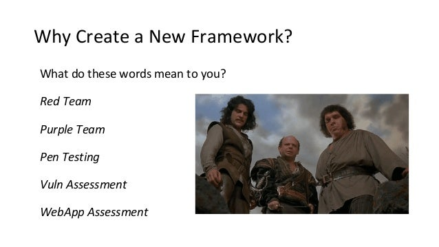 Why Create a New Framework? What do these words mean to you? Red Team Purple Team Pen Testing Vuln Assessment WebApp Asses...