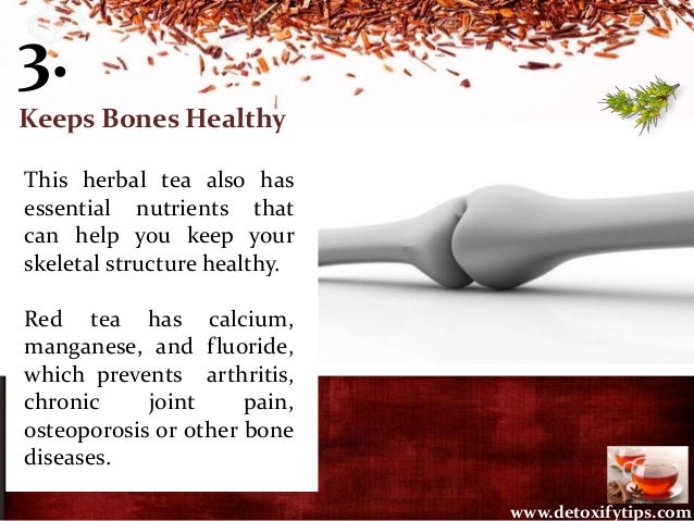 3. Keeps Bones Healthy This herbal tea also has essential nutrients that can help you keep your skeletal structure healthy...