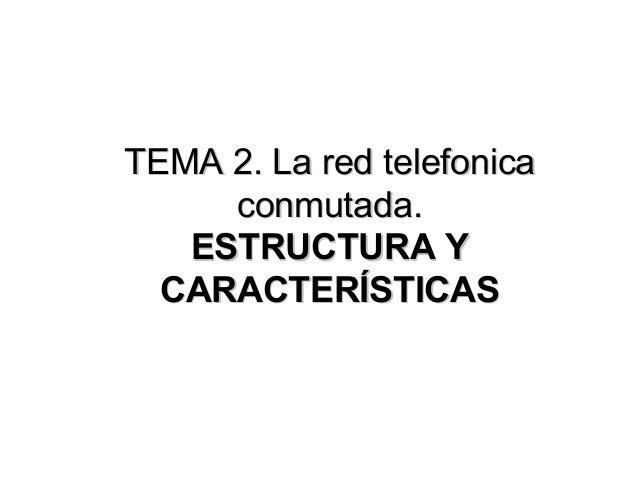 TEMA 2. La red telefonica conmutada. ESTRUCTURA Y CARACTERÍSTICAS