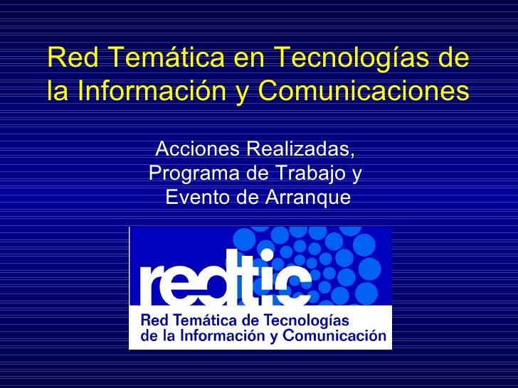 Red Tem ática en  Tecnolog ías de la Información y Comunicaciones Acciones Realizadas,  Programa de Trabajo y  Evento de A...